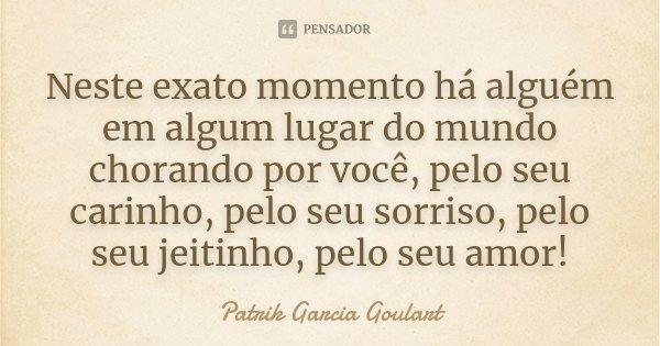 Neste exato momento há alguém em algum lugar do mundo chorando por você, pelo seu carinho, pelo seu sorriso, pelo seu jeitinho, pelo seu amor!... Frase de Patrik Garcia Goulart.