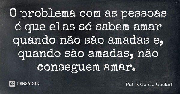 O problema com as pessoas é que elas só sabem amar quando não são amadas e, quando são amadas, não conseguem amar.... Frase de Patrik Garcia Goulart.