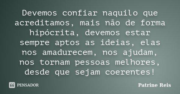 Devemos confiar naquilo que acreditamos, mais não de forma hipócrita, devemos estar sempre aptos as ideias, elas nos amadurecem, nos ajudam, nos tornam pessoas ... Frase de Patrine Reis.