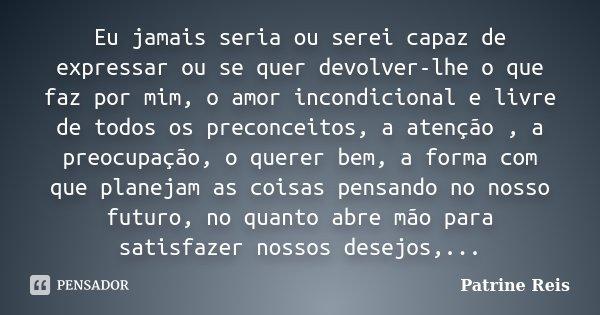 Eu jamais seria ou serei capaz de expressar ou se quer devolver-lhe o que faz por mim, o amor incondicional e livre de todos os preconceitos, a atenção , a preo... Frase de Patrine Reis.