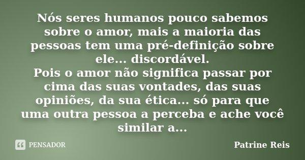 Nós seres humanos pouco sabemos sobre o amor, mais a maioria das pessoas tem uma pré-definição sobre ele... discordável. Pois o amor não significa passar por ci... Frase de Patrine Reis.