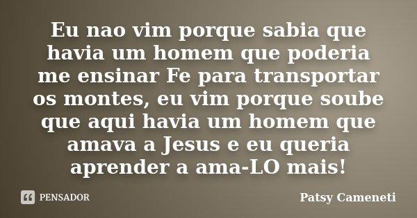 Eu nao vim porque sabia que havia um homem que poderia me ensinar Fe para transportar os montes, eu vim porque soube que aqui havia um homem que amava a Jesus e... Frase de Patsy Cameneti.