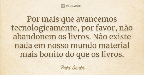 Por mais que avancemos tecnologicamente, por favor, não abandonem os livros. Não existe nada em nosso mundo material mais bonito do que os livros.... Frase de Patti Smith.