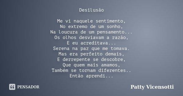 Desilusão Me vi naquele sentimento, No extremo de um sonho, Na loucura de um pensamento... Os olhos desviavam a razão, E eu acreditava... Serena na paz que me t... Frase de Patty Vicensotti.