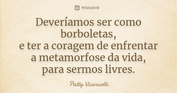 Deveríamos ser como borboletas, e ter a coragem de enfrentar a metamorfose da vida, para sermos livres.... Frase de Patty Vicensotti.