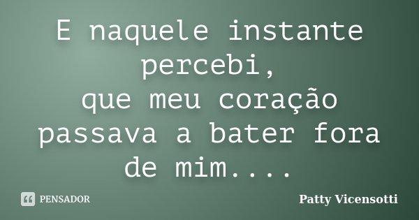 E naquele instante percebi, que meu coração passava a bater fora de mim....... Frase de Patty Vicensotti.