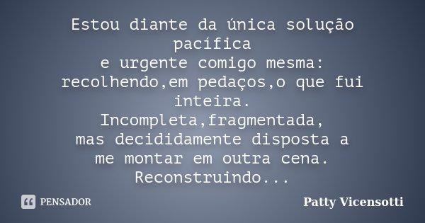 Estou diante da única solução pacífica e urgente comigo mesma: recolhendo,em pedaços,o que fui inteira. Incompleta,fragmentada, mas decididamente disposta a me ... Frase de Patty Vicensotti.