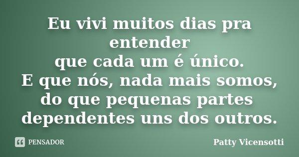 Eu vivi muitos dias pra entender que cada um é único. E que nós, nada mais somos, do que pequenas partes dependentes uns dos outros.... Frase de Patty Vicensotti.