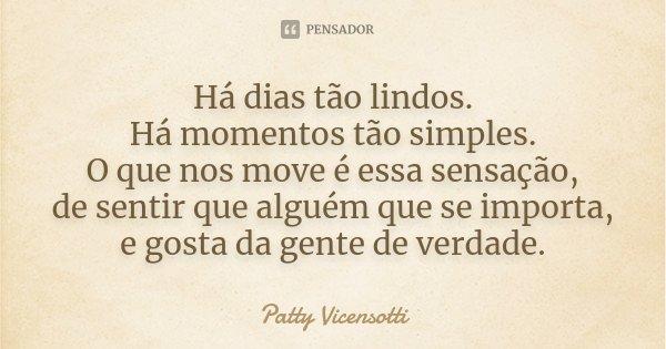 Há dias tão lindos. Há momentos tão simples. O que nos move é essa sensação, de sentir que alguém que se importa, e gosta da gente de verdade.... Frase de Patty Vicensotti.