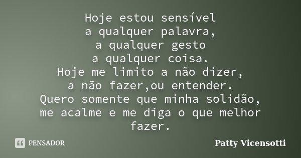 Hoje estou sensível a qualquer palavra, a qualquer gesto a qualquer coisa. Hoje me limito a não dizer, a não fazer,ou entender. Quero somente que minha solidão,... Frase de Patty Vicensotti.