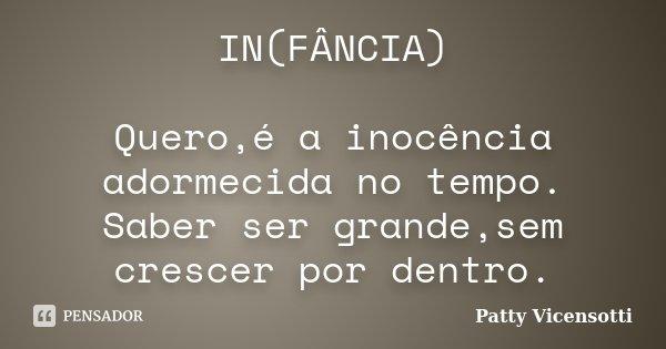 IN(FÂNCIA) Quero,é a inocência adormecida no tempo. Saber ser grande,sem crescer por dentro.... Frase de Patty Vicensotti.