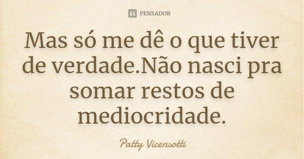 Mas só me dê o que tiver de verdade.Não nasci pra somar restos de mediocridade.... Frase de Patty Vicensotti.