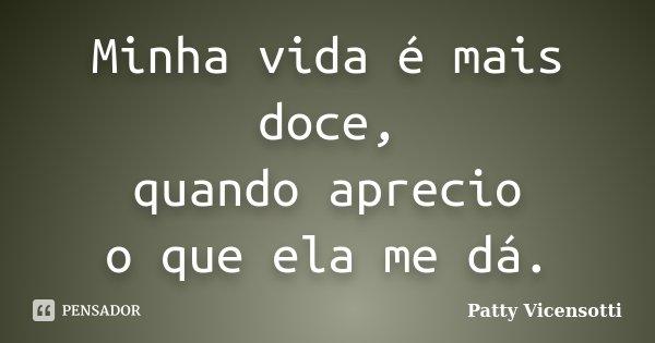 Minha vida é mais doce, quando aprecio o que ela me dá.... Frase de Patty Vicensotti.