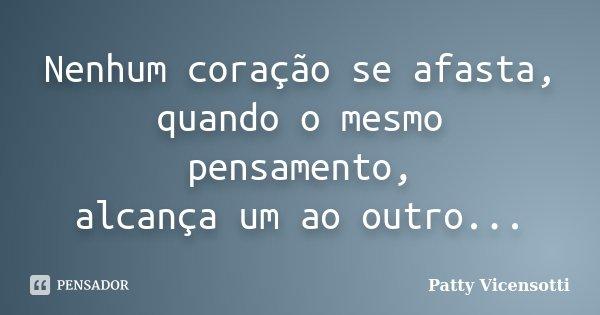 Nenhum coração se afasta, quando o mesmo pensamento, alcança um ao outro...... Frase de Patty Vicensotti.