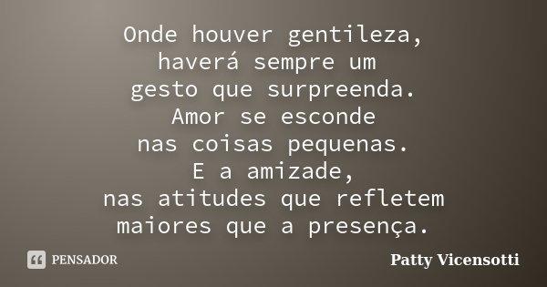 Onde houver gentileza, haverá sempre um gesto que surpreenda. Amor se esconde nas coisas pequenas. E a amizade, nas atitudes que refletem maiores que a presença... Frase de Patty Vicensotti.