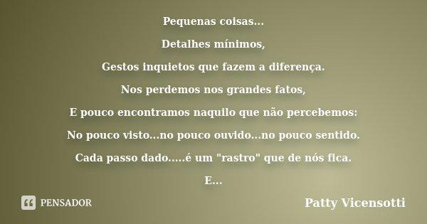 Pequenas coisas... Detalhes mínimos, Gestos inquietos que fazem a diferença. Nos perdemos nos grandes fatos, E pouco encontramos naquilo que não percebemos: No ... Frase de Patty Vicensotti.