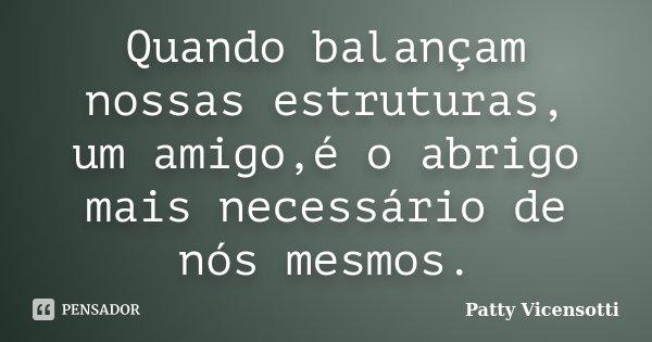 Quando balançam nossas estruturas, um amigo,é o abrigo mais necessário de nós mesmos.... Frase de Patty Vicensotti.
