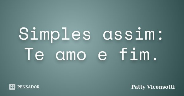 Simples assim: Te amo e fim.... Frase de Patty Vicensotti.