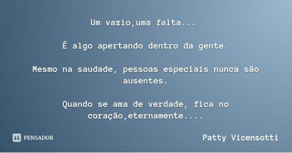 Um vazio,uma falta... É algo apertando dentro da gente. Mesmo na saudade, pessoas especiais nunca são ausentes. Quando se ama de verdade, fica no coração,eterna... Frase de Patty Vicensotti.