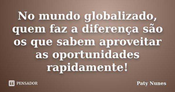 No mundo globalizado, quem faz a diferença são os que sabem aproveitar as oportunidades rapidamente!... Frase de Paty Nunes.