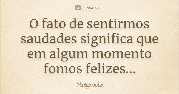 O fato de sentirmos saudades significa que em algum momento fomos felizes...... Frase de Patyzinha.