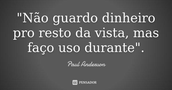 """""""Não guardo dinheiro pro resto da vista, mas faço uso durante"""".... Frase de Paul Anderson."""