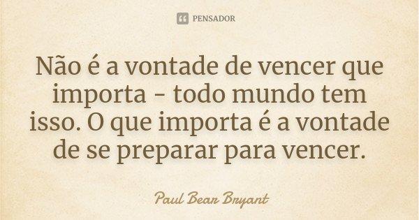 Não é a vontade de vencer que importa - todo mundo tem isso. O que importa é a vontade de se preparar para vencer.... Frase de Paul Bear Bryant.