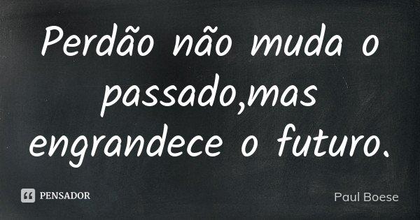 Perdão não muda o passado,mas engrandece o futuro.... Frase de Paul Boese.