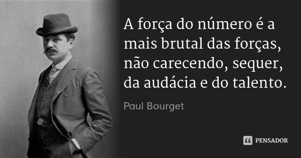 A força do número é a mais brutal das forças, não carecendo, sequer, da audácia e do talento.... Frase de Paul Bourget.