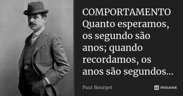 COMPORTAMENTO Quanto esperamos, os segundo são anos; quando recordamos, os anos são segundos...... Frase de Paul Bourget.