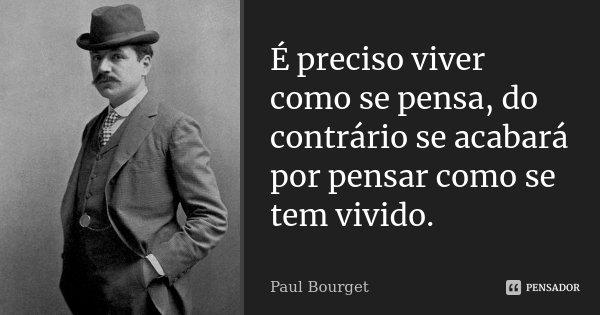 É preciso viver como se pensa, do contrário se acabará por pensar como se tem vivido.... Frase de Paul Bourget.