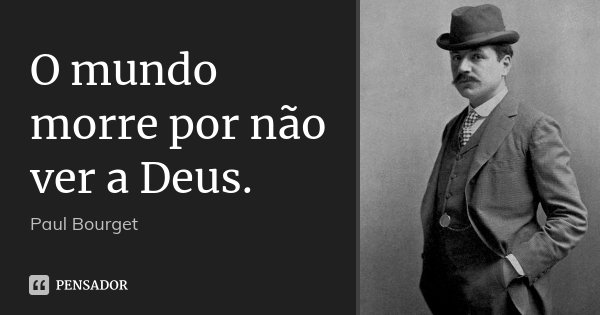 O mundo morre por não ver a Deus.... Frase de Paul Bourget.