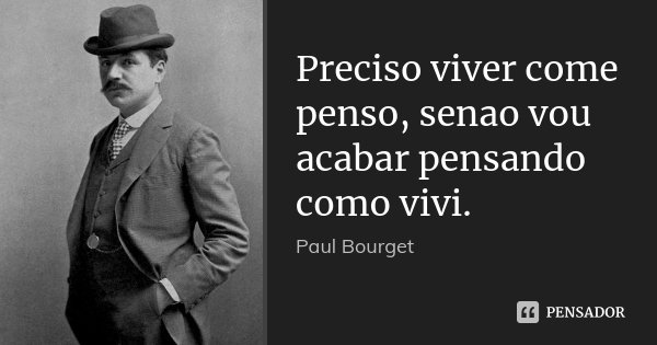 Preciso viver come penso, senao vou acabar pensando como vivi.... Frase de Paul Bourget.
