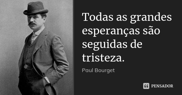 Todas as grandes esperanças são seguidas de tristeza.... Frase de Paul Bourget.