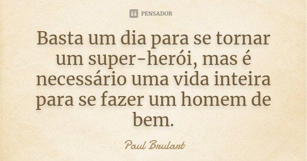 Basta um dia para se tornar um super-herói, mas é necessário uma vida inteira para se fazer um homem de bem.... Frase de Paul Brulart.