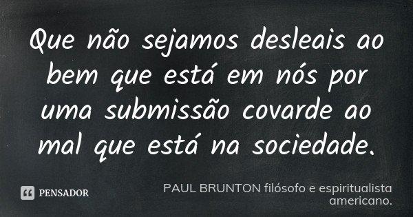 Que não sejamos desleais ao bem que está em nós por uma submissão covarde ao mal que está na sociedade.... Frase de PAUL BRUNTON filósofo e espiritualista americano..