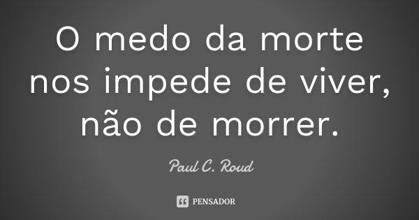 O medo da morte nos impede de viver, não de morrer.... Frase de Paul C. Roud.