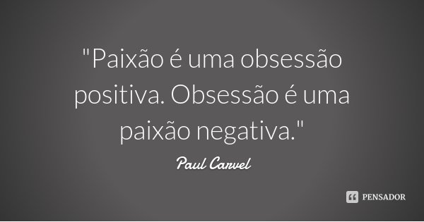 """""""Paixão é uma obsessão positiva. Obsessão é uma paixão negativa.""""... Frase de Paul Carvel."""