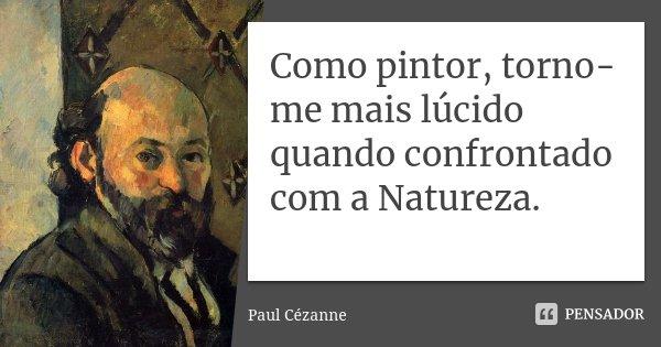 Como pintor, torno-me mais lúcido quando confrontado com a Natureza.... Frase de Paul Cézanne.