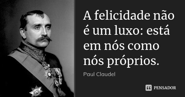 A felicidade não é um luxo: está em nós como nós próprios.... Frase de Paul Claudel.