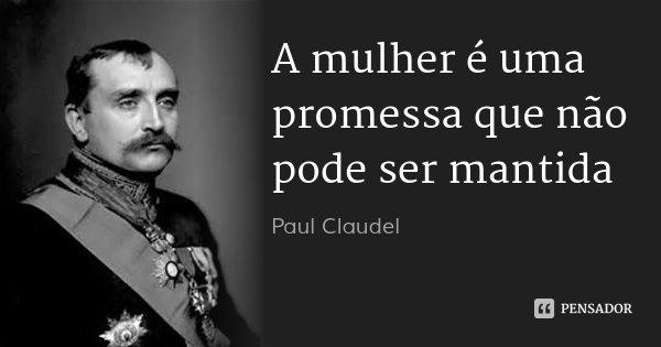 A mulher é uma promessa que não pode ser mantida... Frase de Paul Claudel.