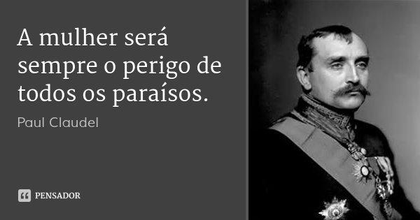 A mulher será sempre o perigo de todos os paraísos.... Frase de Paul Claudel.