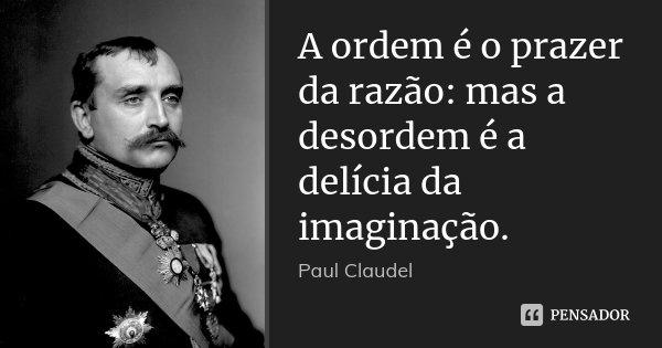 A ordem é o prazer da razão: mas a desordem é a delícia da imaginação.... Frase de Paul Claudel.