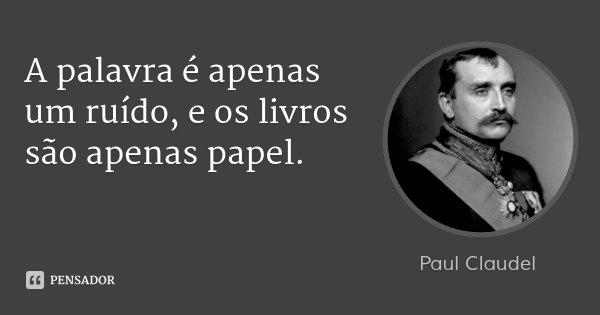 A palavra é apenas um ruído, e os livros são apenas papel.... Frase de Paul Claudel.