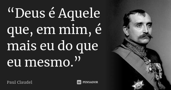 """""""Deus é Aquele que, em mim, é mais eu do que eu mesmo.""""... Frase de Paul Claudel."""