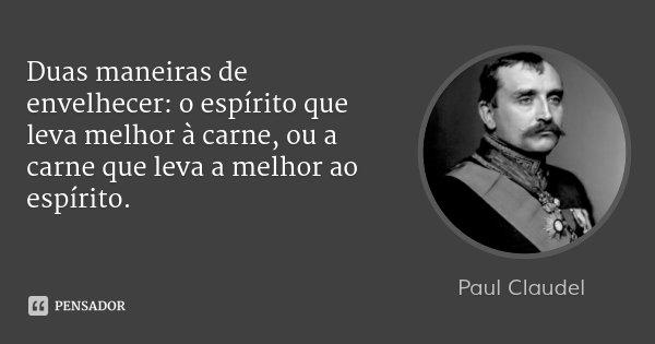Duas maneiras de envelhecer: o espírito que leva melhor à carne, ou a carne que leva a melhor ao espírito.... Frase de Paul Claudel.