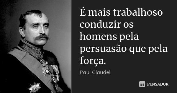É mais trabalhoso conduzir os homens pela persuasão que pela força.... Frase de Paul Claudel.