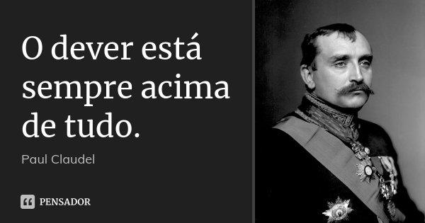 O dever está sempre acima de tudo.... Frase de Paul Claudel.