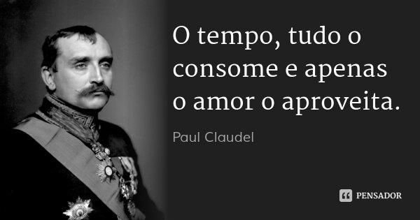 O tempo, tudo o consome e apenas o amor o aproveita.... Frase de Paul Claudel.