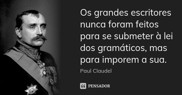 Os grandes escritores nunca foram feitos para se submeter à lei dos gramáticos, mas para imporem a sua.... Frase de Paul Claudel.